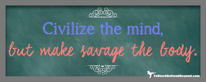 Civilize the mind but make savage the body.